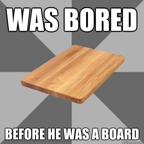was bored before he was a board