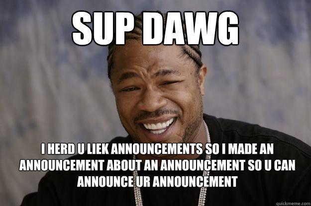 509b3de7656c68e04c2bb6231529b37a44b8d8e59fc28be1f4a4db2321a7127f sup dawg i herd u liek announcements so i made an announcement,Sup Dawg Meme