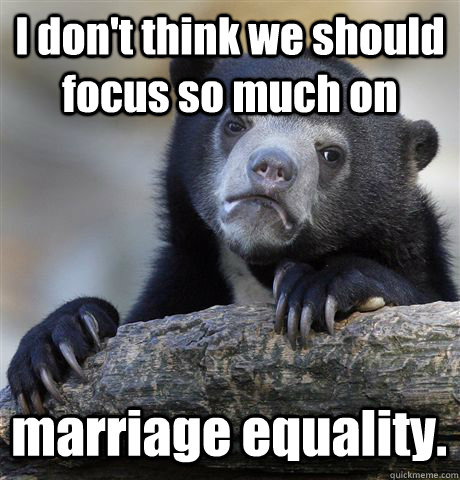 I don't think we should focus so much on marriage equality. - I don't think we should focus so much on marriage equality.  Confession Bear