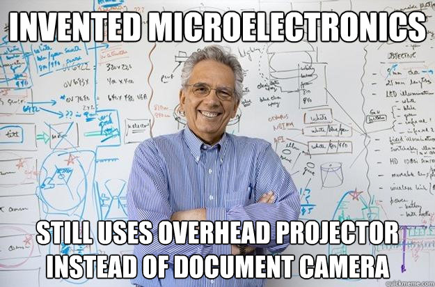 Invented microelectronics Still uses overhead projector instead of document camera  Engineering Professor