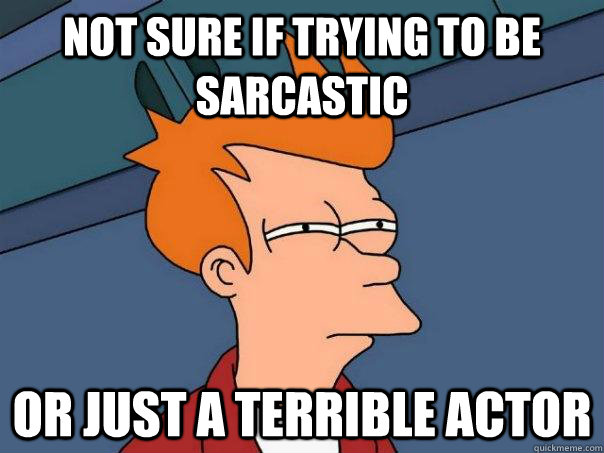 Not sure if trying to be sarcastic Or just a terrible actor - Not sure if trying to be sarcastic Or just a terrible actor  Futurama Fry