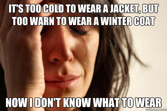 It's too cold to wear a jacket, but too warn to wear a winter coat Now I don't know what to wear - It's too cold to wear a jacket, but too warn to wear a winter coat Now I don't know what to wear  First World Problems
