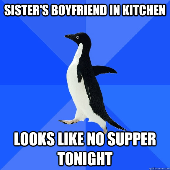 Sister's Boyfriend in kitchen Looks like no supper tonight - Sister's Boyfriend in kitchen Looks like no supper tonight  Socially Awkward Penguin