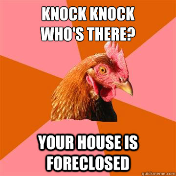 Knock knock who's there? your house is foreclosed   Anti-Joke Chicken