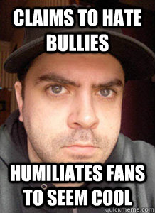 claims to Hate Bullies humiliates fans to seem cool - claims to Hate Bullies humiliates fans to seem cool  Scumbag Chris