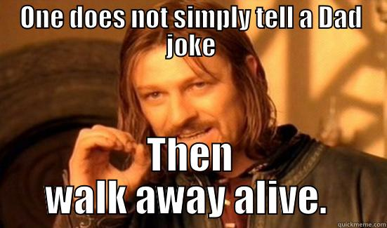 Bad dad jokes - ONE DOES NOT SIMPLY TELL A DAD JOKE THEN WALK AWAY ALIVE.  Boromir