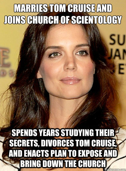 Marries Tom Cruise and joins Church of Scientology Spends years studying their secrets, divorces Tom Cruise, and enacts plan to expose and bring down the church - Marries Tom Cruise and joins Church of Scientology Spends years studying their secrets, divorces Tom Cruise, and enacts plan to expose and bring down the church  Smart Katie Holmes