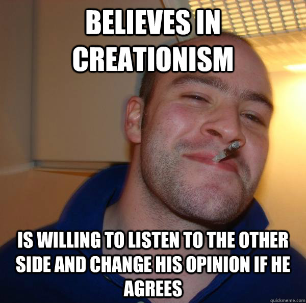 Believes in creationism Is willing to listen to the other side and change his opinion if he agrees - Believes in creationism Is willing to listen to the other side and change his opinion if he agrees  Misc