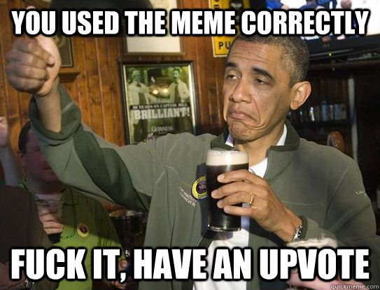 you used the meme correctly fuck it, have an upvote