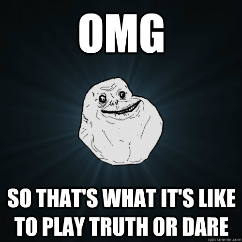 OMG So that's what it's like to play truth or dare - OMG So that's what it's like to play truth or dare  Forever Alone