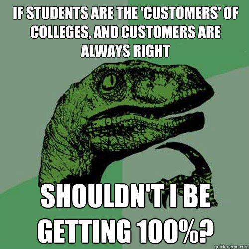 If students are the 'customers' of colleges, and customers are always right Shouldn't I be getting 100%? - If students are the 'customers' of colleges, and customers are always right Shouldn't I be getting 100%?  Philosoraptor