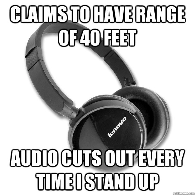 Claims to have range of 40 feet audio cuts out every time I stand up - Claims to have range of 40 feet audio cuts out every time I stand up  Scumbag Bluetooth Headsets