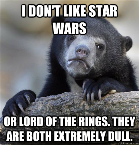 I don't like Star Wars Or Lord of the Rings. They are both extremely dull. - I don't like Star Wars Or Lord of the Rings. They are both extremely dull.  Confession Bear