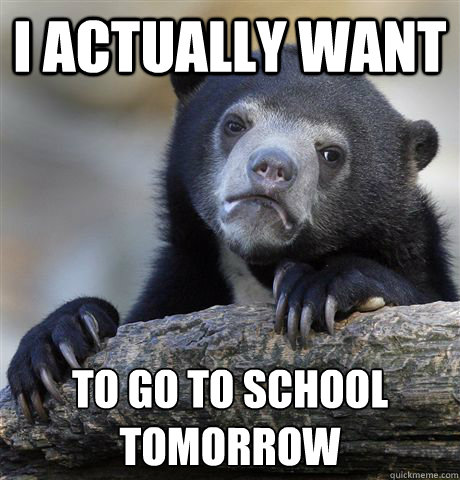 I actually want  to go to school tomorrow  - I actually want  to go to school tomorrow   Confession Bear