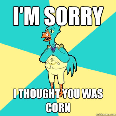 I'm Sorry I thought you was corn