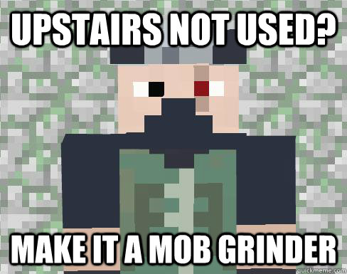 Upstairs not used? Make it a mob grinder