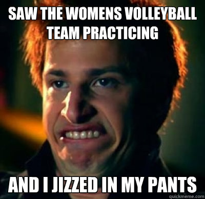 Saw the womens volleyball team practicing  and I Jizzed in my pants  Jizz In My Pants