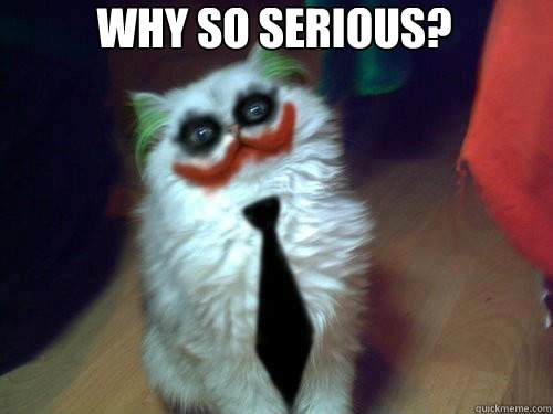 Why so serious?  Why so serious