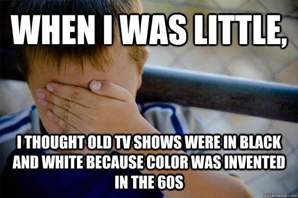 WHEN I WAS LITTLE,  I thought old tv shows were in black and white because color was invented in the 60s - WHEN I WAS LITTLE,  I thought old tv shows were in black and white because color was invented in the 60s  Confession kid
