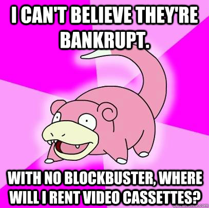 I can't believe they're bankrupt. With no Blockbuster, where will I rent Video Cassettes?   Slowpoke