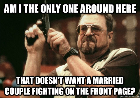 Am I the only one around here that doesn't want a married couple fighting on the front page? - Am I the only one around here that doesn't want a married couple fighting on the front page?  Am I the only one