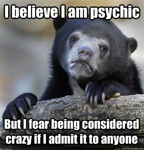 I believe I am psychic But I fear being considered crazy if I admit it to anyone - I believe I am psychic But I fear being considered crazy if I admit it to anyone  Confession Bear