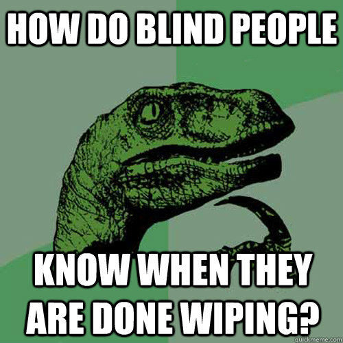 how do blind people know when they are done wiping?  Philosoraptor