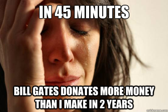 In 45 minutes Bill gates donates more money than I make in 2 years - In 45 minutes Bill gates donates more money than I make in 2 years  First World Problems