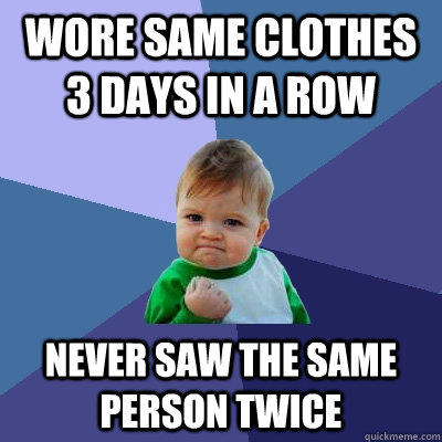 wore same clothes 3 days in a row never saw the same person twice - wore same clothes 3 days in a row never saw the same person twice  Success Kid
