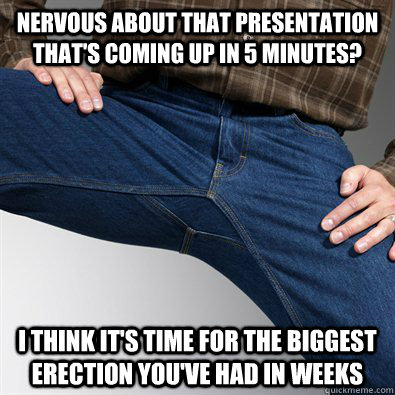 Nervous about that presentation that's coming up in 5 minutes? I think it's time for the biggest erection you've had in weeks