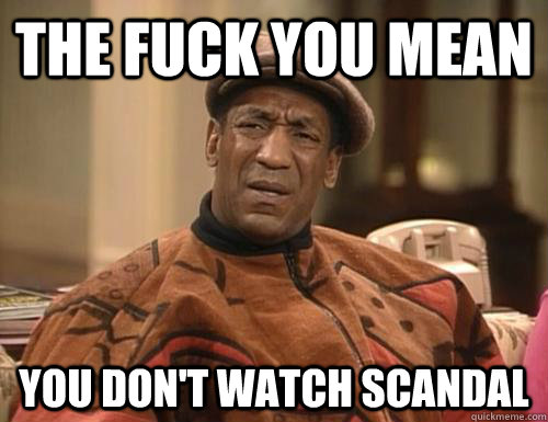 The fuck you mean you don't watch scandal  Scandal