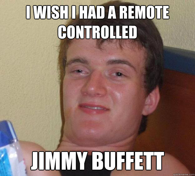 I wish i had a remote controlled Jimmy Buffett - I wish i had a remote controlled Jimmy Buffett  10 Guy