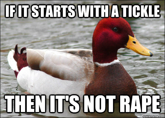 If it starts with a tickle then it's not rape - If it starts with a tickle then it's not rape  Malicious Advice Mallard