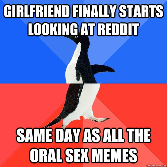 Girlfriend finally starts looking at reddit Same day as all the oral sex memes - Girlfriend finally starts looking at reddit Same day as all the oral sex memes  Socially Awkward Awesome Penguin