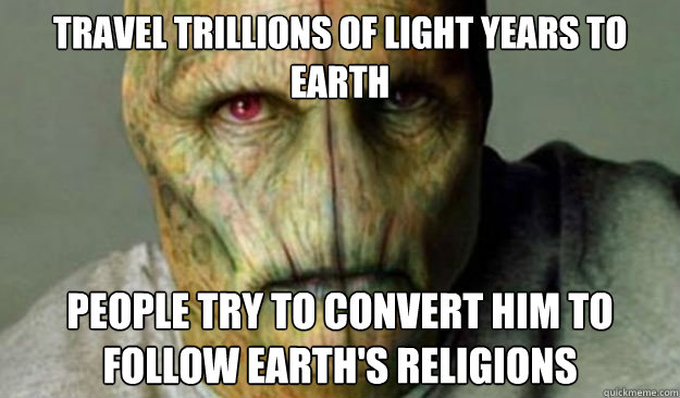 Travel trillions of light years to earth people try to convert him to follow earth's religions