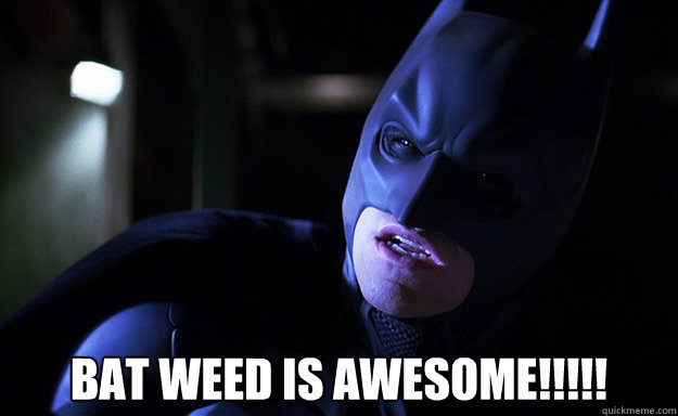 bat weed is awesome!!!!!