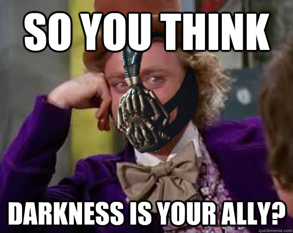 So you think Darkness is your ally?