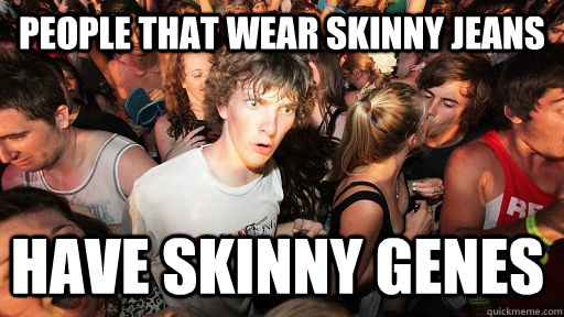 People that wear skinny jeans have skinny genes - People that wear skinny jeans have skinny genes  Sudden Clarity Clarence