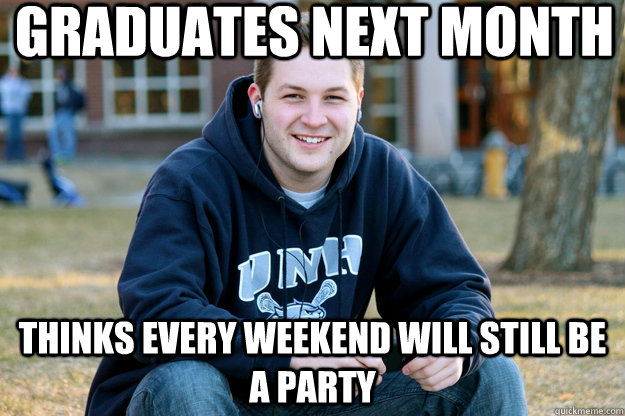 graduates next month thinks every weekend will still be a party  - graduates next month thinks every weekend will still be a party   Mature College Senior