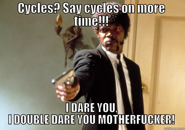 My title - CYCLES? SAY CYCLES ON MORE TIME!!! I DARE YOU, I DOUBLE DARE YOU MOTHERFUCKER! Samuel L Jackson