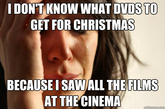 i don't know what DVDs to get for christmas because I saw all the films at the cinema - i don't know what DVDs to get for christmas because I saw all the films at the cinema  First World Problems