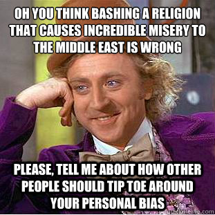 Oh you think bashing a religion that causes incredible misery to the middle east is wrong   Please, tell me about how other people should tip toe around your personal bias - Oh you think bashing a religion that causes incredible misery to the middle east is wrong   Please, tell me about how other people should tip toe around your personal bias  Condescending Wonka