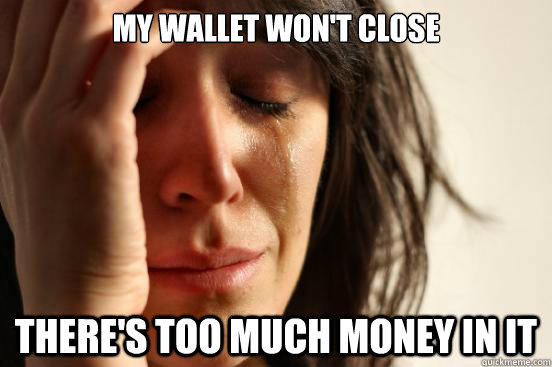 My wallet won't close There's too much money in it - My wallet won't close There's too much money in it  First World Problems