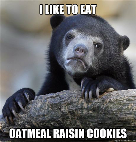 I like to eat oatmeal raisin cookies - I like to eat oatmeal raisin cookies  Confession Bear