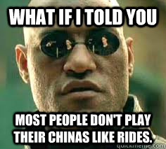 what if i told you Most people don't play their chinas like rides. - what if i told you Most people don't play their chinas like rides.  Misc