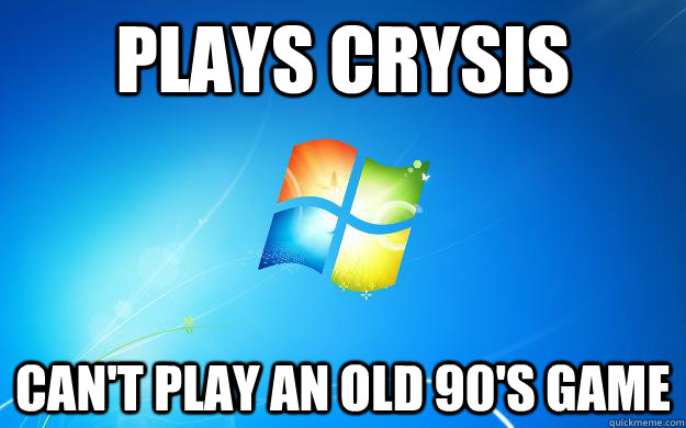 Plays Crysis Can't play an old 90's game