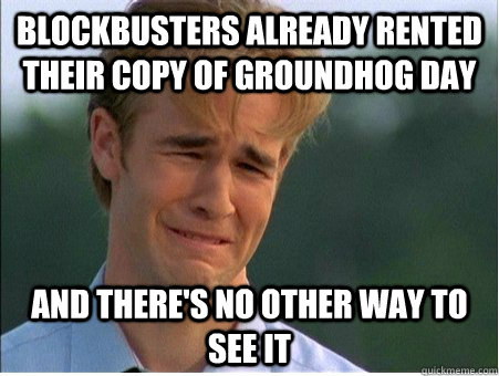 Blockbusters already rented their copy of Groundhog day and there's no other way to see it - Blockbusters already rented their copy of Groundhog day and there's no other way to see it  1990s Problems