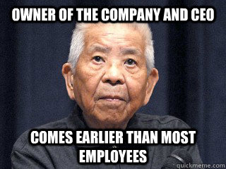 Owner of the company and CEO Comes earlier than most employees