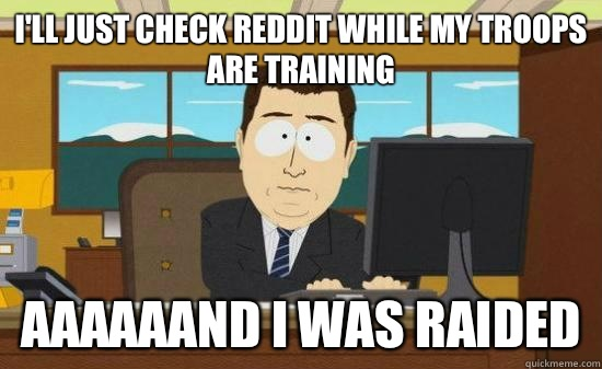 I'll just check Reddit while my troops are training aaaaaand I was raided