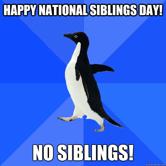 Happy National Siblings Day! NO siblings! - Happy National Siblings Day! NO siblings!  Socially Awkward Penguin
